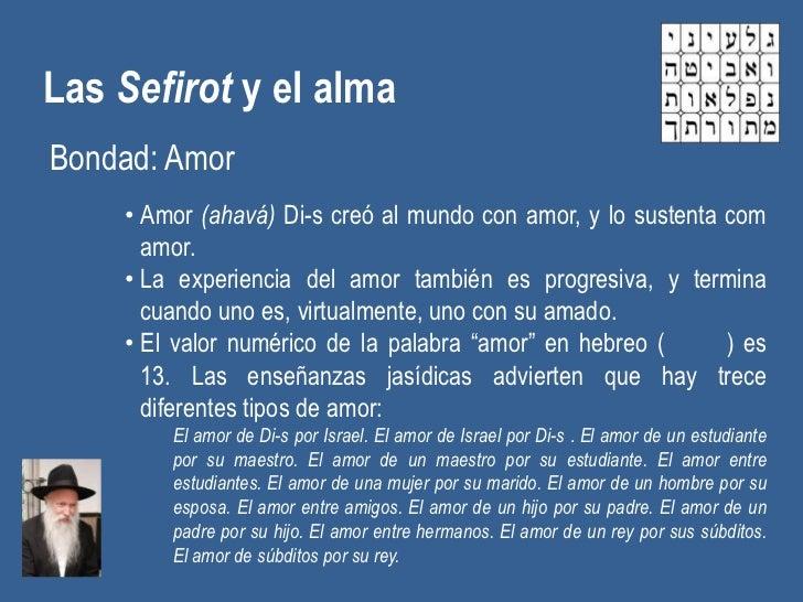 Las Sefirot y el almaBondad: Amor    • Amor (ahavá) Di-s creó al mundo con amor, y lo sustenta com      amor.    • La expe...