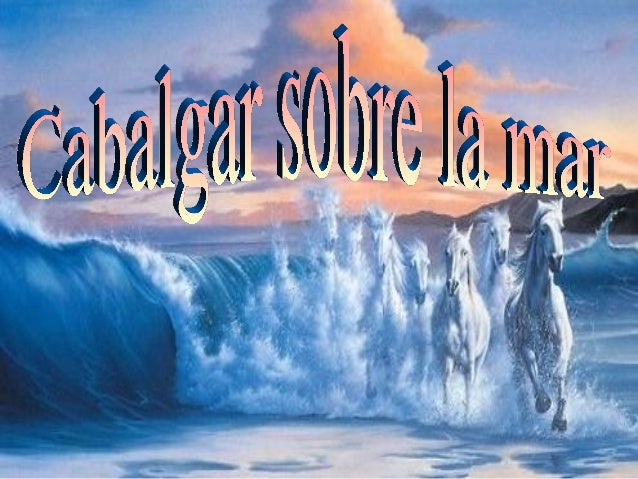 ¡Quién cabalgara el caballode espuma azul de la mar!De un salto,¡quién cabalgara la mar!
