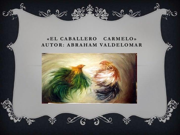 «EL CABALLERO CARMELO»A U T O R : A B R A H A M VA L D E L O M A R
