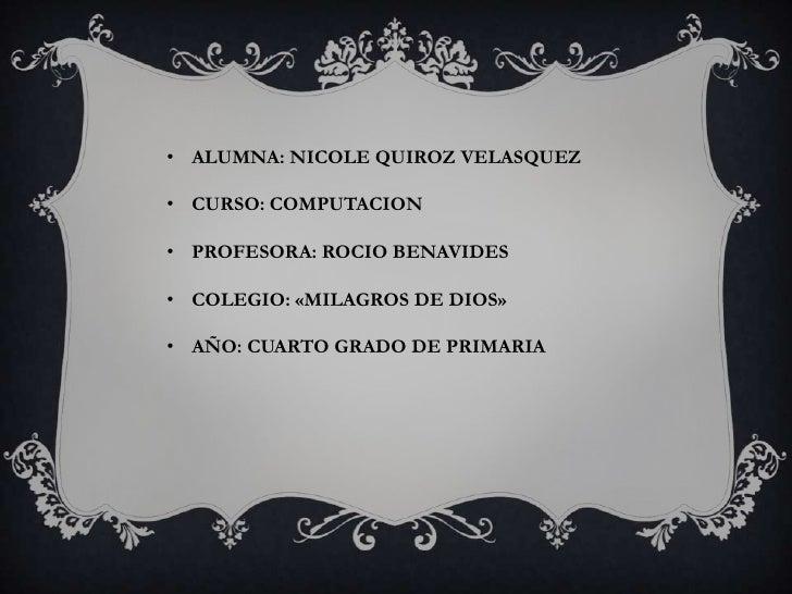 • ALUMNA: NICOLE QUIROZ VELASQUEZ• CURSO: COMPUTACION• PROFESORA: ROCIO BENAVIDES• COLEGIO: «MILAGROS DE DIOS»• AÑO: CUART...