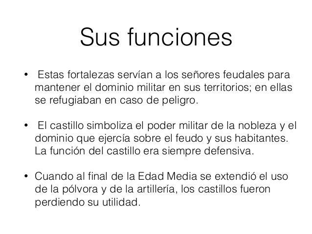 Sus funciones • Estas fortalezas servían a los señores feudales para mantener el dominio militar en sus territorios; en el...