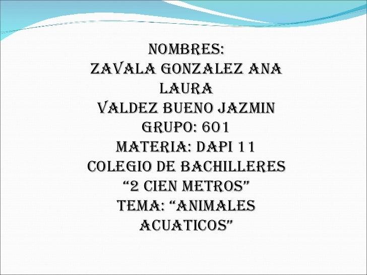 "NOMBRES: ZAVALA GONZALEZ ANA LAURA VALDEZ BUENO JAZMIN GRUPO: 601 MATERIA: DAPI 11 COLEGIO DE BACHILLERES ""2 CIEN METROS"" ..."