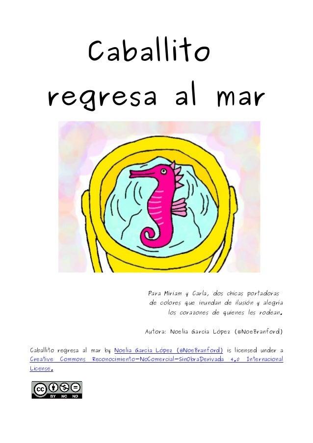 Caballito  regresa al mar  Para Miriam y Carla, dos chicas portadoras  de colores que inundan de ilusión y alegría  los co...