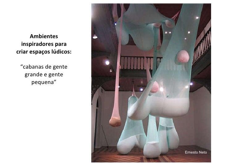"""Ambientes inspiradores para criar espaços lúdicos: """"cabanas de gente grande e gente pequena""""   Ernesto Neto"""