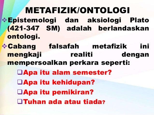 ontologi dan epistemologi dalam penelitian Cabang – cabang ilmu filsafat di antaranya ontologi, epistimologi, dan aksiologi   ilmu berasal dari riset (penelitian) tidak ada konsep wahyu.