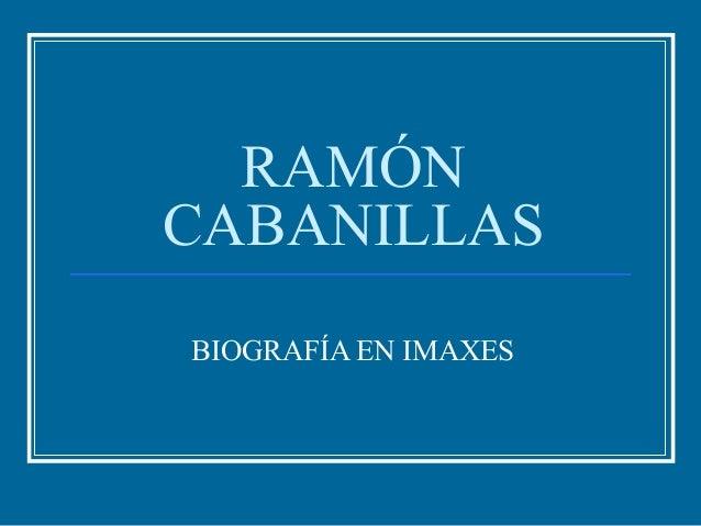 RAMÓN CABANILLAS BIOGRAFÍA EN IMAXES
