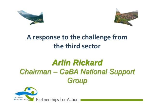 A	   response	   to	   the	   challenge	   from	    the	   third	   sector  Arlin Rickard Chairman – CaBA National Support...