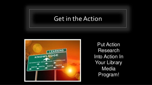 Get in the Action Put Action Research Into Action In Your Library Media Program!