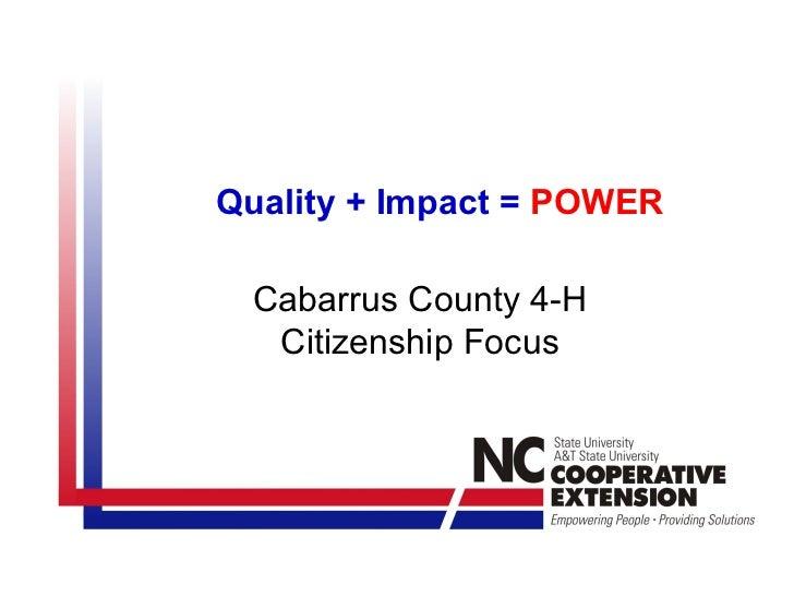 Quality + Impact = POWER Cabarrus County 4-H  Citizenship Focus
