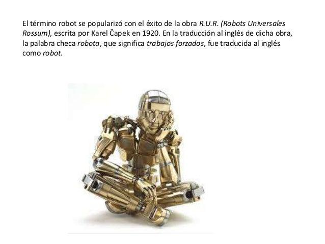 El término robot se popularizó con el éxito de la obra R.U.R. (Robots Universales Rossum), escrita por Karel Čapek en 1920...