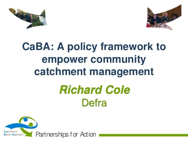 CaBA: A policy framework to empower community catchment management  Richard Cole Defra Catchment Based Approach  Partnersh...