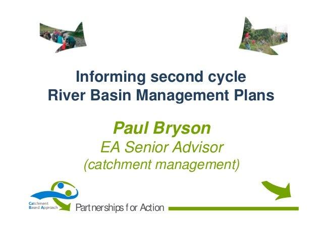 Informing second cycle River Basin Management Plans  Paul Bryson EA Senior Advisor (catchment management) Catchment Based ...