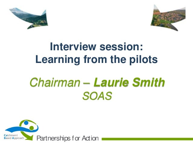 Interview session: Learning from the pilots  Chairman – Laurie Smith SOAS  Catchment Based Approach  Partnerships f or Act...