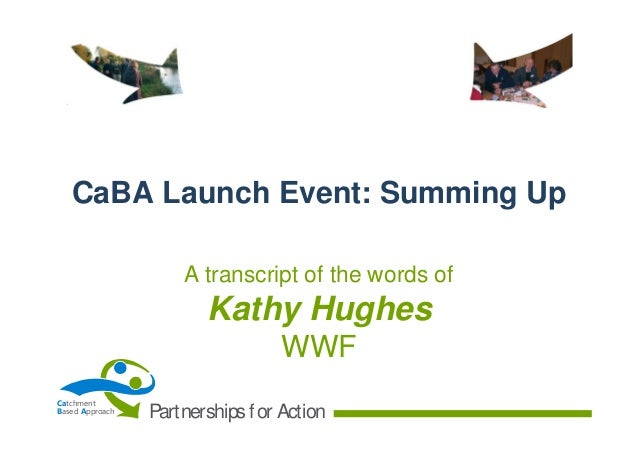 CaBA Launch Event: Summing Up A transcript of the words of  Kathy Hughes WWF Catchment Based Approach  Partnerships f or A...