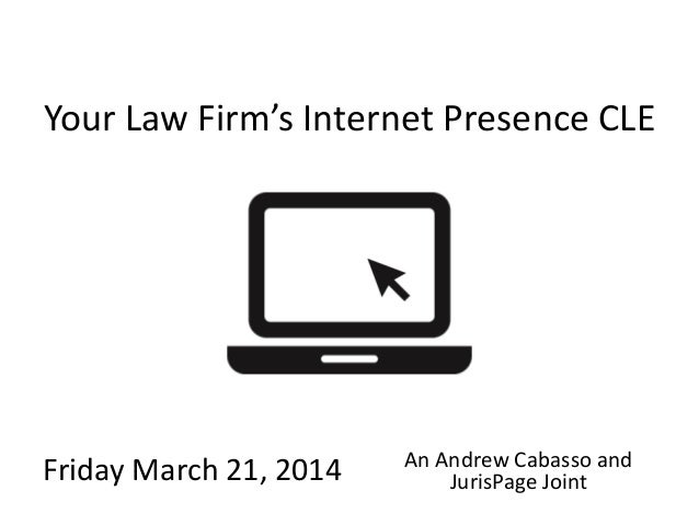 JurisPage.com Your Law Firm's Internet Presence CLE Friday March 21, 2014 An Andrew Cabasso and JurisPage Joint