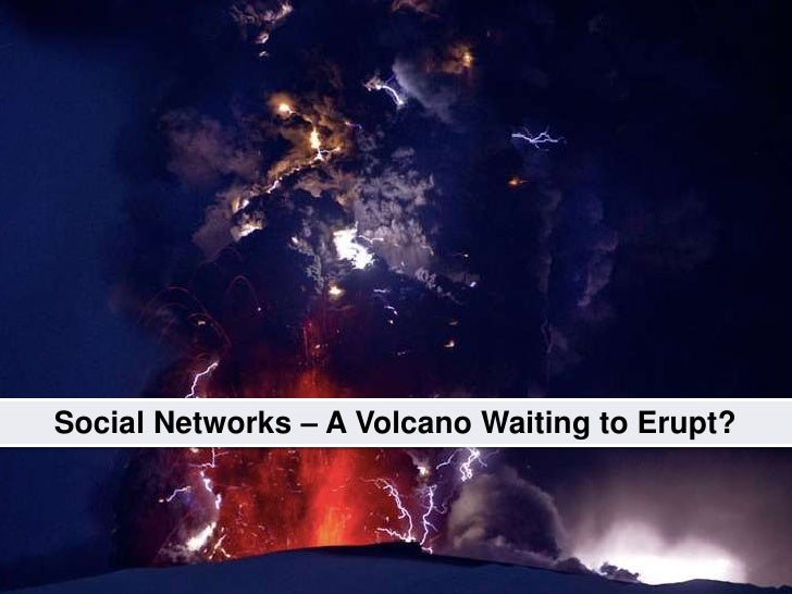 Social Media<br />Impact to businessesall sizes, all industries<br />Social Networks – A Volcano Waiting to Erupt?<br />