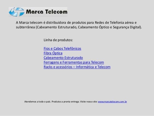 A Marca telecom é distribuidora de produtos para Redes de Telefonia aérea e subterrânea (Cabeamento Estruturado, Cabeament...
