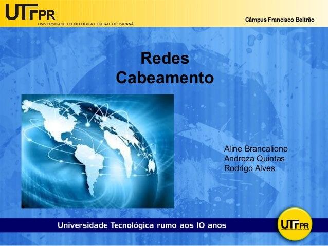 UNIVERSIDADE TECNOLÓGICA FEDERAL DO PARANÁ  Câmpus Francisco Beltrão  Redes  Cabeamento  Aline Brancalione  Andreza Quinta...