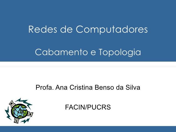 Redes de Computadores Cabamento e Topologia Profa. Ana Cristina Benso da Silva FACIN/PUCRS