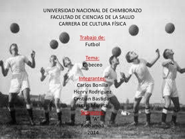 UNIVERSIDAD NACIONAL DE CHIMBORAZO FACULTAD DE CIENCIAS DE LA SALUD CARRERA DE CULTURA FÍSICA Trabajo de: Futbol Tema: Cab...
