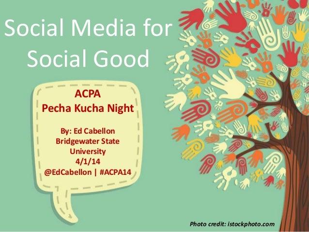 Social Media for Social Good ACPA Pecha Kucha Night By: Ed Cabellon Bridgewater State University 4/1/14 @EdCabellon | #ACP...