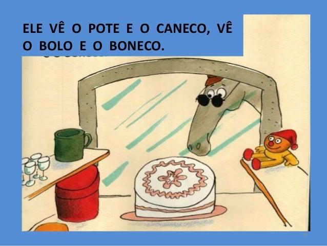 ELE VÊ O POTE E O CANECO, VÊ O BOLO E O BONECO.  10
