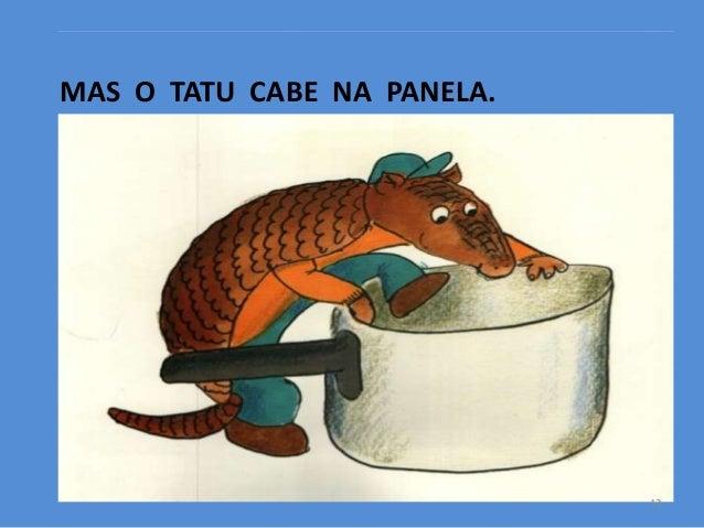 MAS O TATU CABE NA PANELA.  13