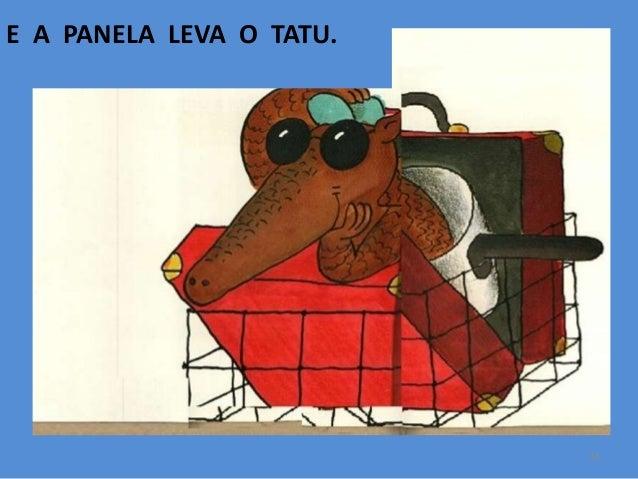 E A PANELA LEVA O TATU.  14