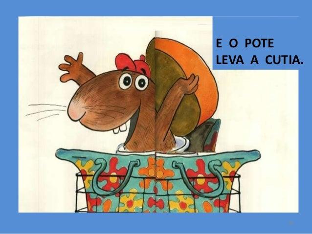 E O POTE LEVA A CUTIA.  18