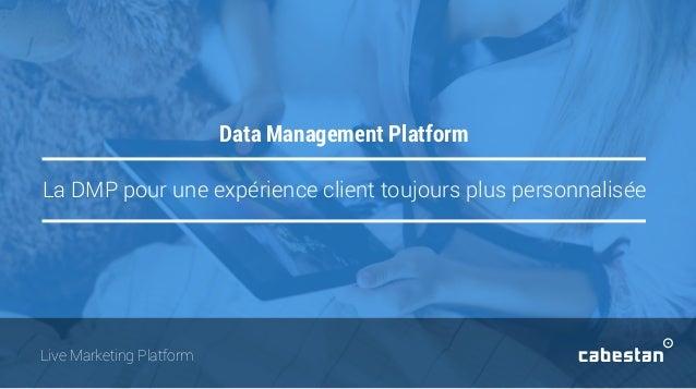 La DMP pour une expérience client toujours plus personnalisée Data Management Platform Live Marketing Platform