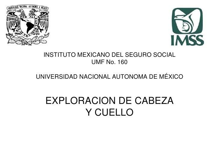 INSTITUTO MEXICANO DEL SEGURO SOCIALUMF No. 160UNIVERSIDAD NACIONAL AUTONOMA DE MÉXICOEXPLORACION DE CABEZAY CUELLO<br />
