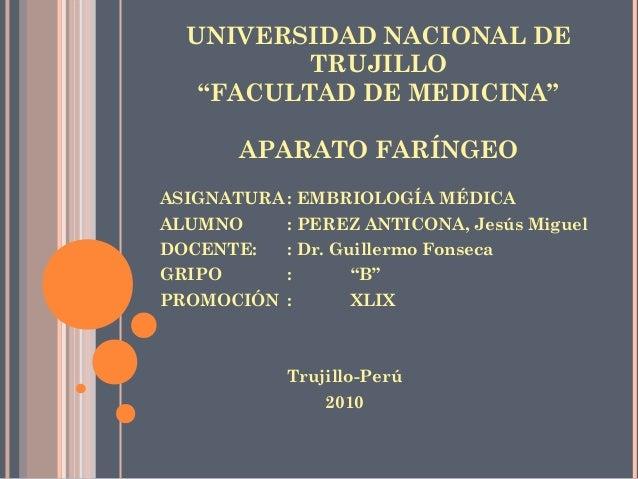 "UNIVERSIDAD NACIONAL DE TRUJILLO ""FACULTAD DE MEDICINA"" APARATO FARÍNGEO ASIGNATURA : EMBRIOLOGÍA MÉDICA ALUMNO : PEREZ AN..."