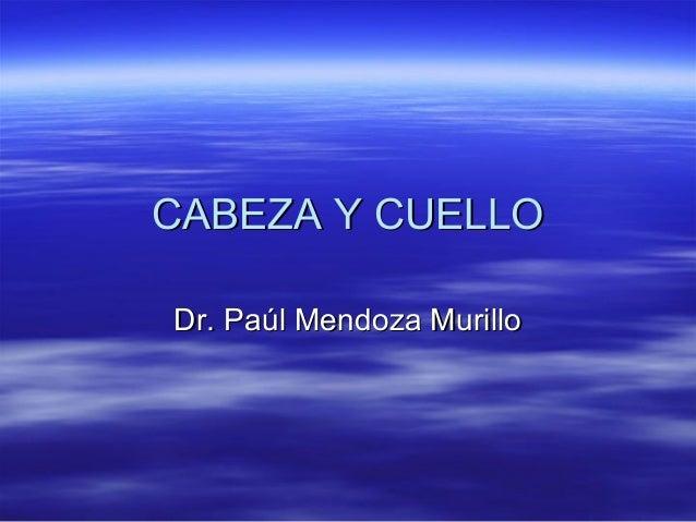 CABEZA Y CUELLOCABEZA Y CUELLO Dr. Paúl Mendoza MurilloDr. Paúl Mendoza Murillo