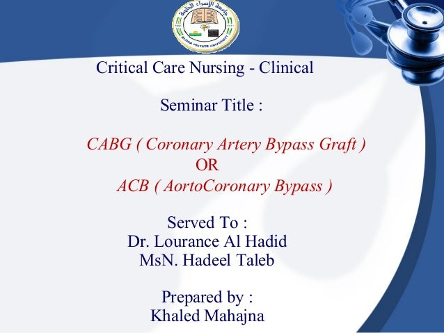 Critical Care Nursing - Clinical          Seminar Title :CABG ( Coronary Artery Bypass Graft )             OR   ACB ( Aort...