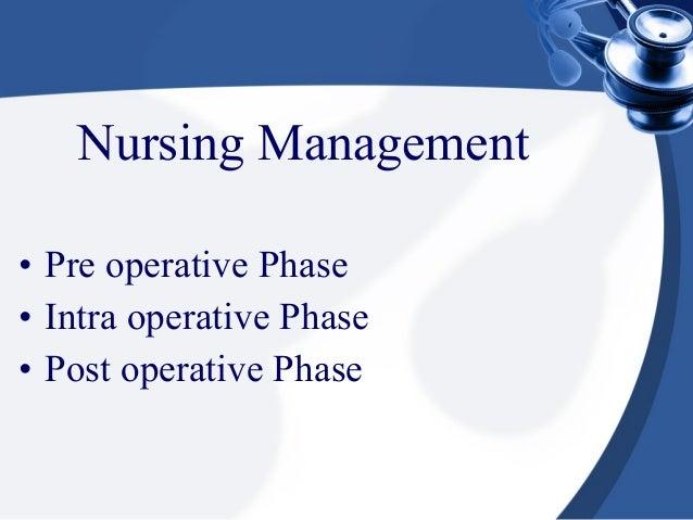 Nursing Management• Pre operative Phase• Intra operative Phase• Post operative Phase