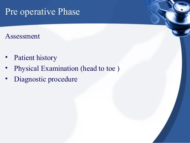 Pre operative PhaseAssessment• Patient history• Physical Examination (head to toe )• Diagnostic procedure