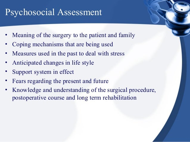 Psychosocial Assessment•   Meaning of the surgery to the patient and family•   Coping mechanisms that are being used•   Me...