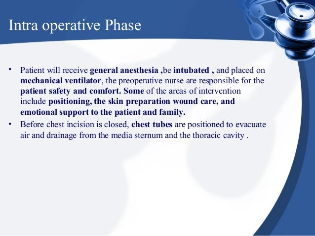 Intra operative Phase• Patient will receive general anesthesia ,be intubated , and placed on  mechanical ventilator, the p...