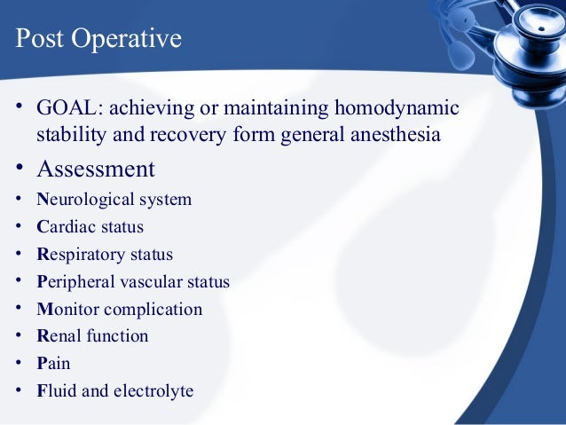 Post Operative• GOAL: achieving or maintaining homodynamic  stability and recovery form general anesthesia• Assessment•   ...