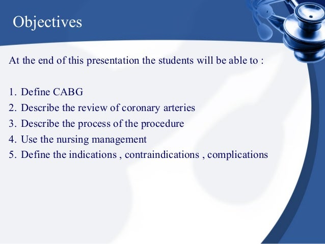 ObjectivesAt the end of this presentation the students will be able to :1.   Define CABG2.   Describe the review of corona...