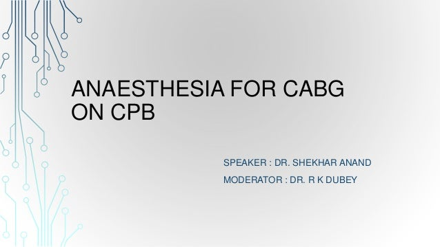ANAESTHESIA FOR CABG ON CPB SPEAKER : DR. SHEKHAR ANAND MODERATOR : DR. R K DUBEY