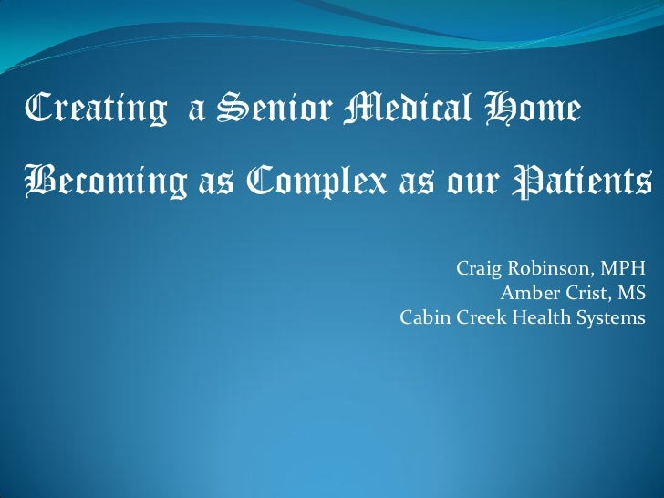 Creating a Senior Medical HomeBecoming as Complex as our Patients                          Craig Robinson, MPH            ...