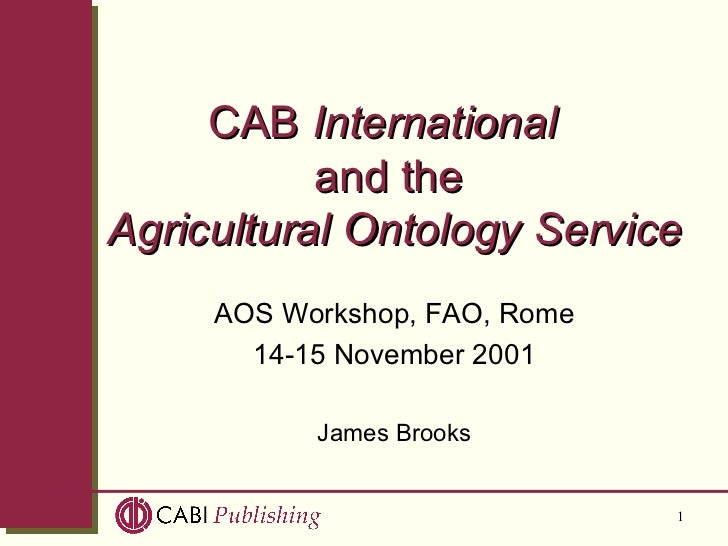 CAB  International   and the   Agricultural Ontology Service AOS Workshop, FAO, Rome 14-15 November 2001 James Brooks