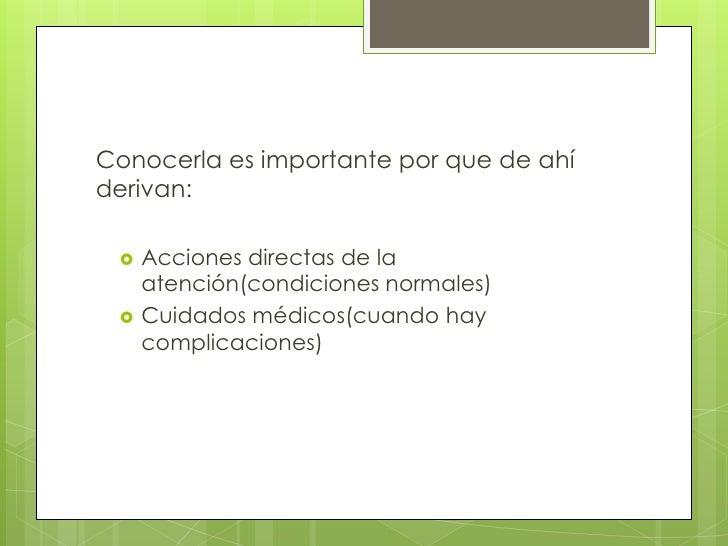 Conocerla es importante por que de ahí derivan:<br />Acciones directas de la atención(condiciones normales)<br />Cuidados ...