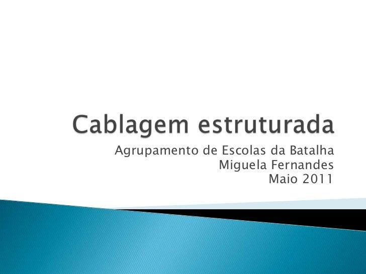 Cablagem estruturada<br />Agrupamento de Escolas da Batalha<br />Miguela Fernandes<br />Maio 2011<br />