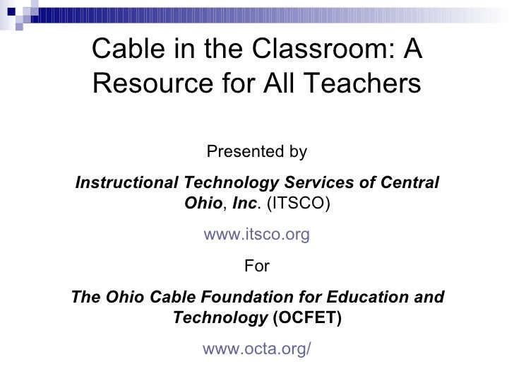 Cable in the Classroom: A Resource for All Teachers Presented by Instructional Technology Services of Central Ohio ,  Inc ...