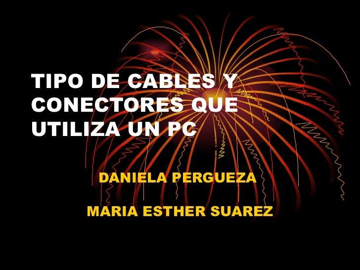 TIPO DE CABLES Y CONECTORES QUE UTILIZA UN PC DANIELA PERGUEZA  MARIA ESTHER SUAREZ