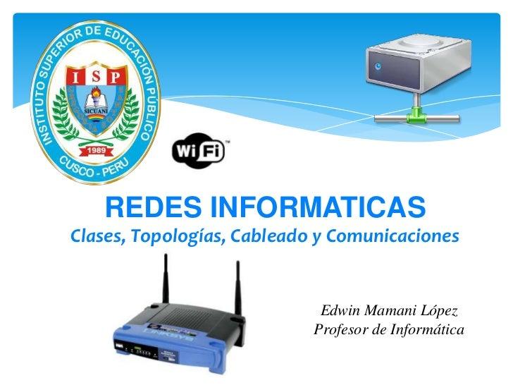 REDES INFORMATICASClases, Topologías, Cableado y Comunicaciones                             Edwin Mamani López            ...