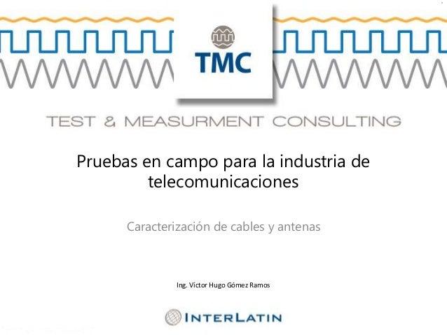 ** Pruebas en campo para la industria de telecomunicaciones Caracterización de cables y antenas Ing. Víctor Hugo Gómez Ram...