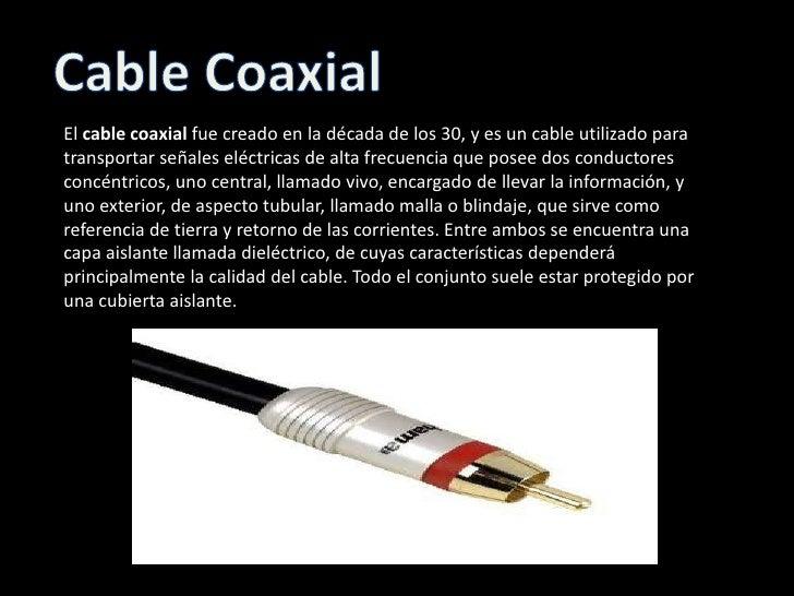 Cable Coaxial<br />El cable coaxial fue creado en la década de los 30, y es un cable utilizado para transportar señales el...